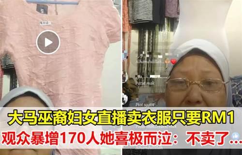 大马巫裔妇女直播卖衣服只要RM1,观众暴增170人她喜极而泣:不卖了~