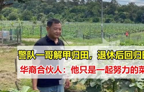 大马警队一哥退休后都干嘛呢?将和华裔伙伴专注打理菜园及鱼塘